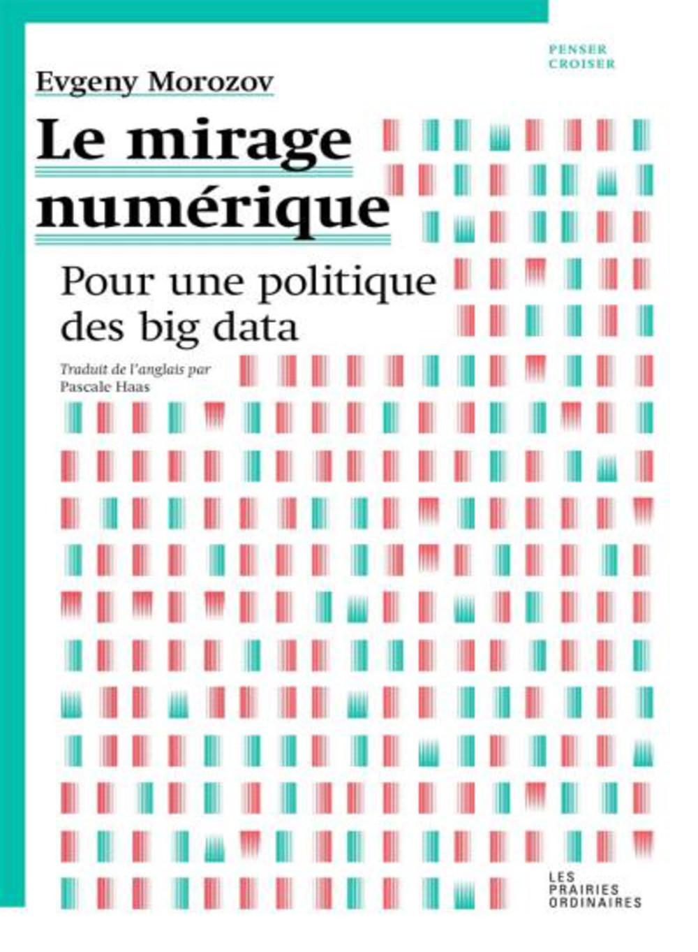 Le mirage numérique - pour une politique du Big Data Evgeny Morozov 144 pages, 16 € ISBN 978-2-35096-113-2 Editions Penser Croiser